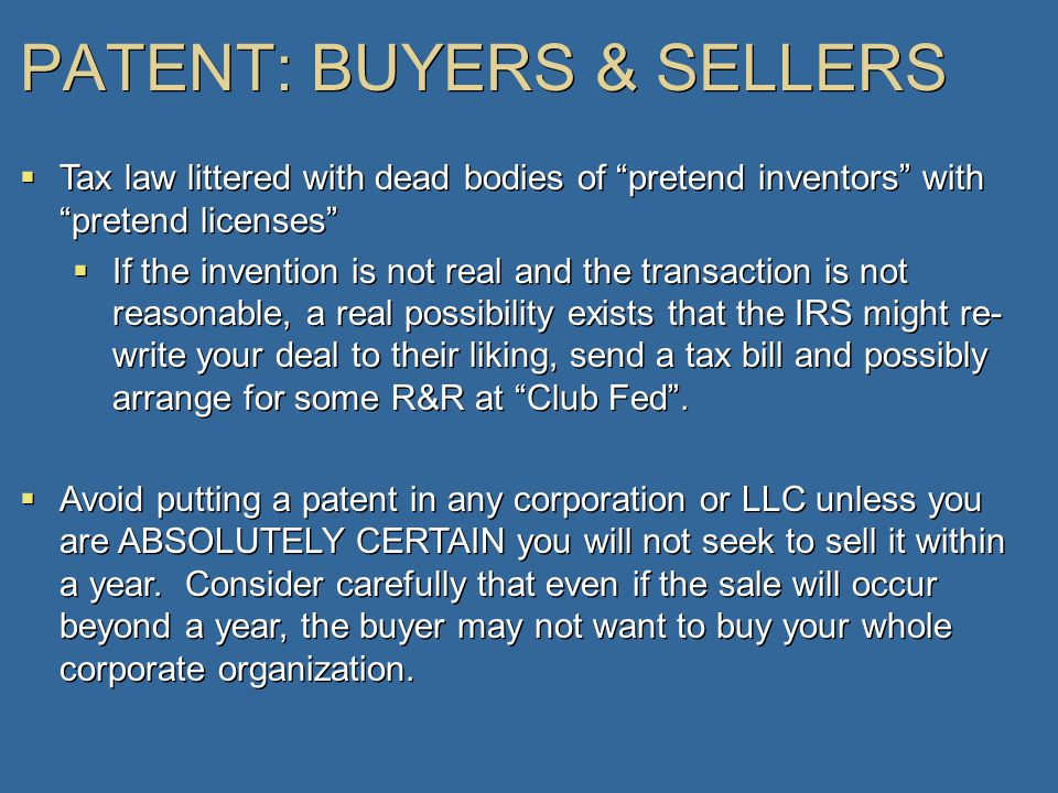 PATENT: BUYERS & SELLERS  Tax law littered with dead bodies of pretend inventors with pretend licenses  If the invention is not real and the transaction is not reasonable, a real possibility exists that the IRS might re- write your deal to their liking, send a tax bill and possibly arrange for some R&R at Club Fed .