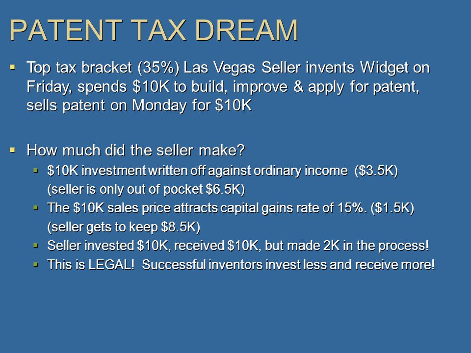 PATENT TAX DREAM  Top tax bracket (35%) Las Vegas Seller invents Widget on Friday, spends $10K to build, improve & apply for patent, sells patent on Monday for $10K  How much did the seller make.