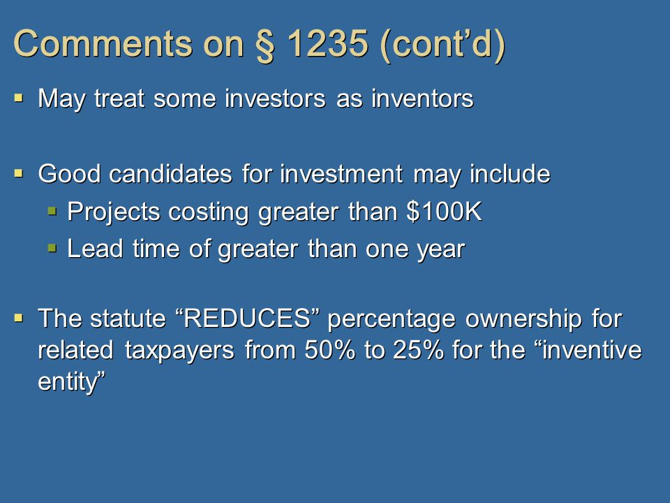 Comments on § 1235 (cont'd)  May treat some investors as inventors  Good candidates for investment may include  Projects costing greater than $100K  Lead time of greater than one year  The statute REDUCES percentage ownership for related taxpayers from 50% to 25% for the inventive entity  May treat some investors as inventors  Good candidates for investment may include  Projects costing greater than $100K  Lead time of greater than one year  The statute REDUCES percentage ownership for related taxpayers from 50% to 25% for the inventive entity
