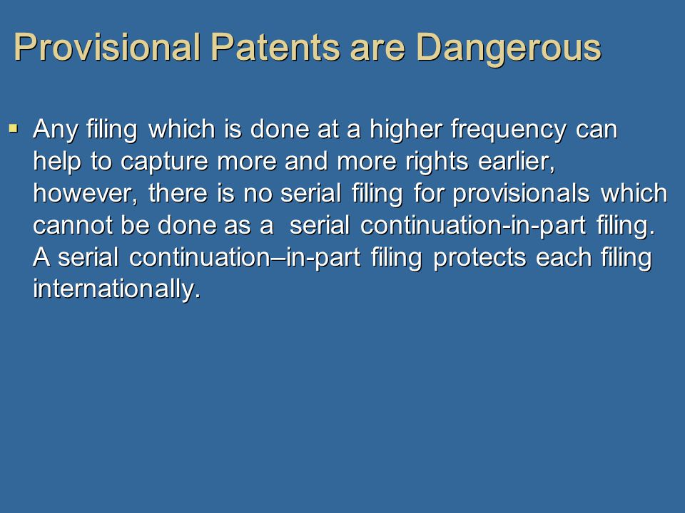 Provisional Patents are Dangerous  Any filing which is done at a higher frequency can help to capture more and more rights earlier, however, there is no serial filing for provisionals which cannot be done as a serial continuation-in-part filing.