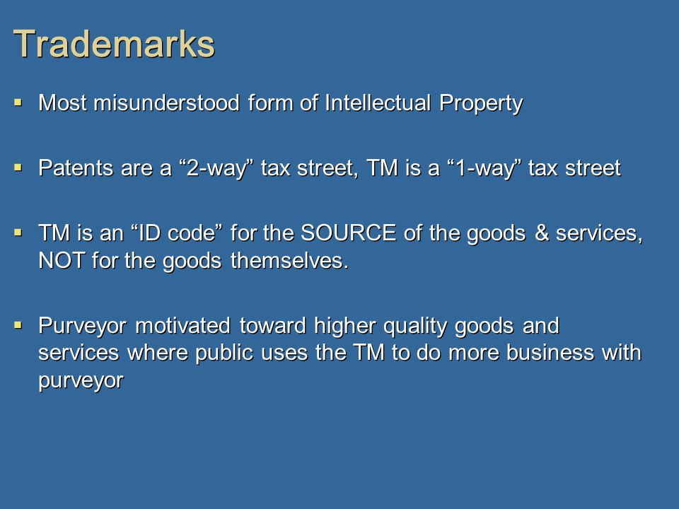Trademarks  Most misunderstood form of Intellectual Property  Patents are a 2-way tax street, TM is a 1-way tax street  TM is an ID code for the SOURCE of the goods & services, NOT for the goods themselves.