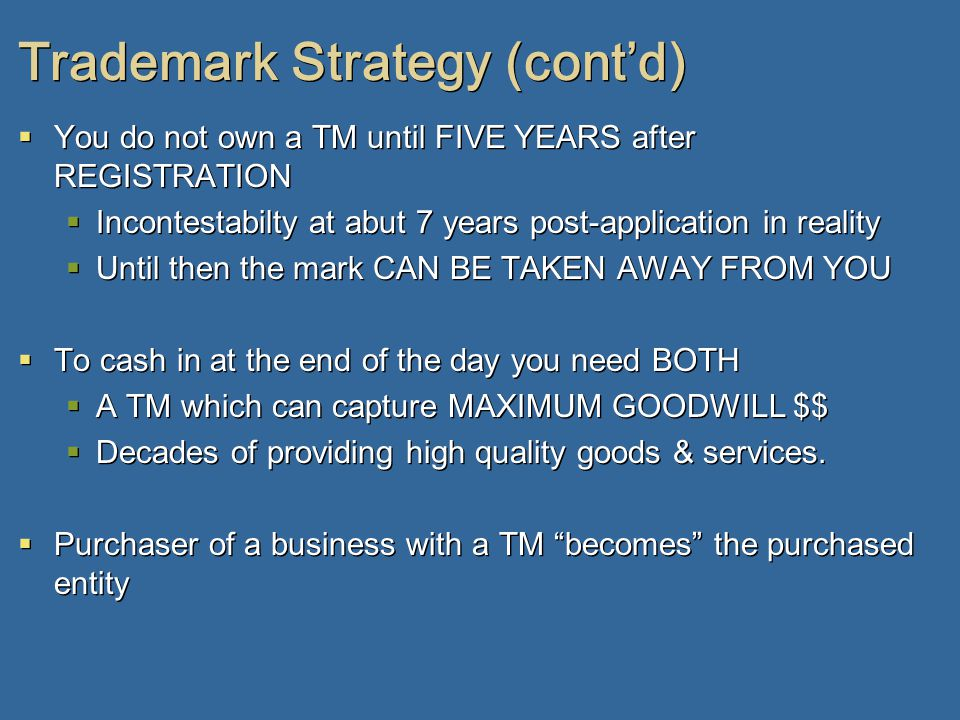 Trademark Strategy (cont'd)  You do not own a TM until FIVE YEARS after REGISTRATION  Incontestabilty at abut 7 years post-application in reality  Until then the mark CAN BE TAKEN AWAY FROM YOU  To cash in at the end of the day you need BOTH  A TM which can capture MAXIMUM GOODWILL $$  Decades of providing high quality goods & services.