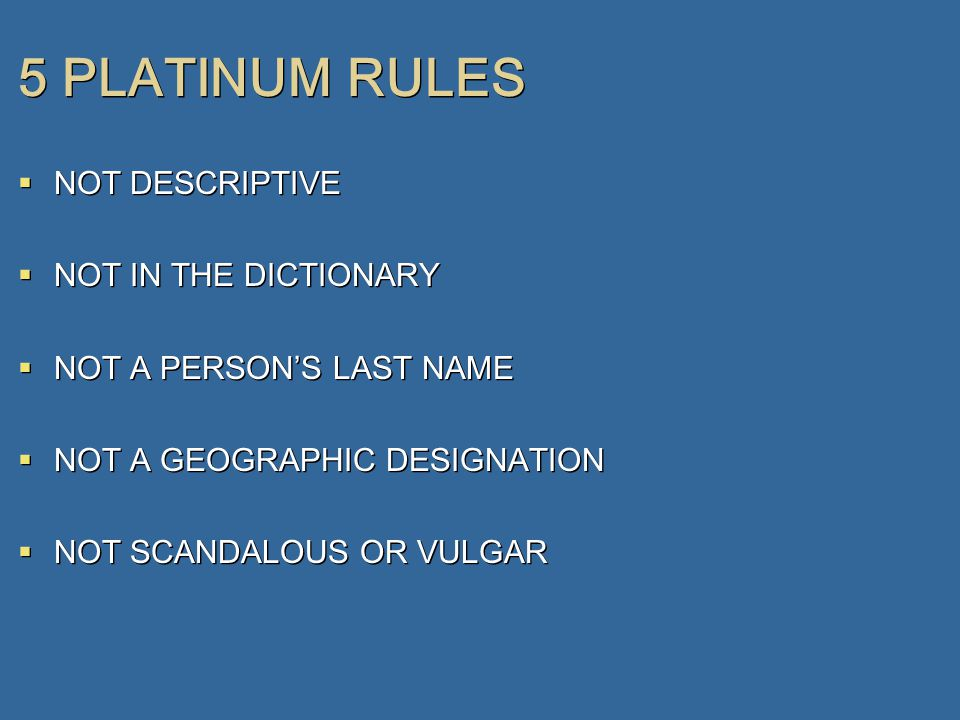 5 PLATINUM RULES  NOT DESCRIPTIVE  NOT IN THE DICTIONARY  NOT A PERSON'S LAST NAME  NOT A GEOGRAPHIC DESIGNATION  NOT SCANDALOUS OR VULGAR  NOT DESCRIPTIVE  NOT IN THE DICTIONARY  NOT A PERSON'S LAST NAME  NOT A GEOGRAPHIC DESIGNATION  NOT SCANDALOUS OR VULGAR