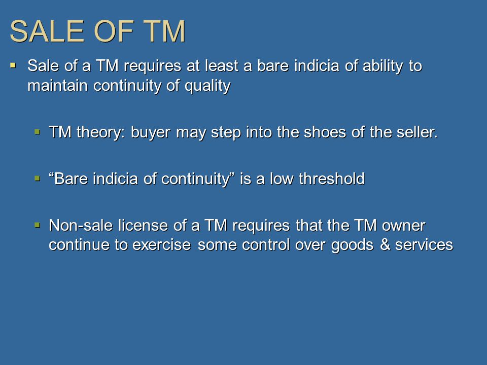 SALE OF TM  Sale of a TM requires at least a bare indicia of ability to maintain continuity of quality  TM theory: buyer may step into the shoes of the seller.