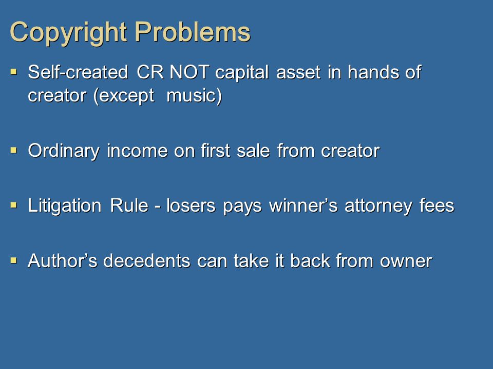 Copyright Problems  Self-created CR NOT capital asset in hands of creator (except music)  Ordinary income on first sale from creator  Litigation Rule - losers pays winner's attorney fees  Author's decedents can take it back from owner  Self-created CR NOT capital asset in hands of creator (except music)  Ordinary income on first sale from creator  Litigation Rule - losers pays winner's attorney fees  Author's decedents can take it back from owner