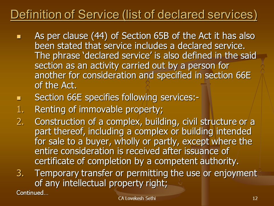 CA Lovekesh Sethi12 Definition of Service (list of declared services) As per clause (44) of Section 65B of the Act it has also been stated that service includes a declared service.