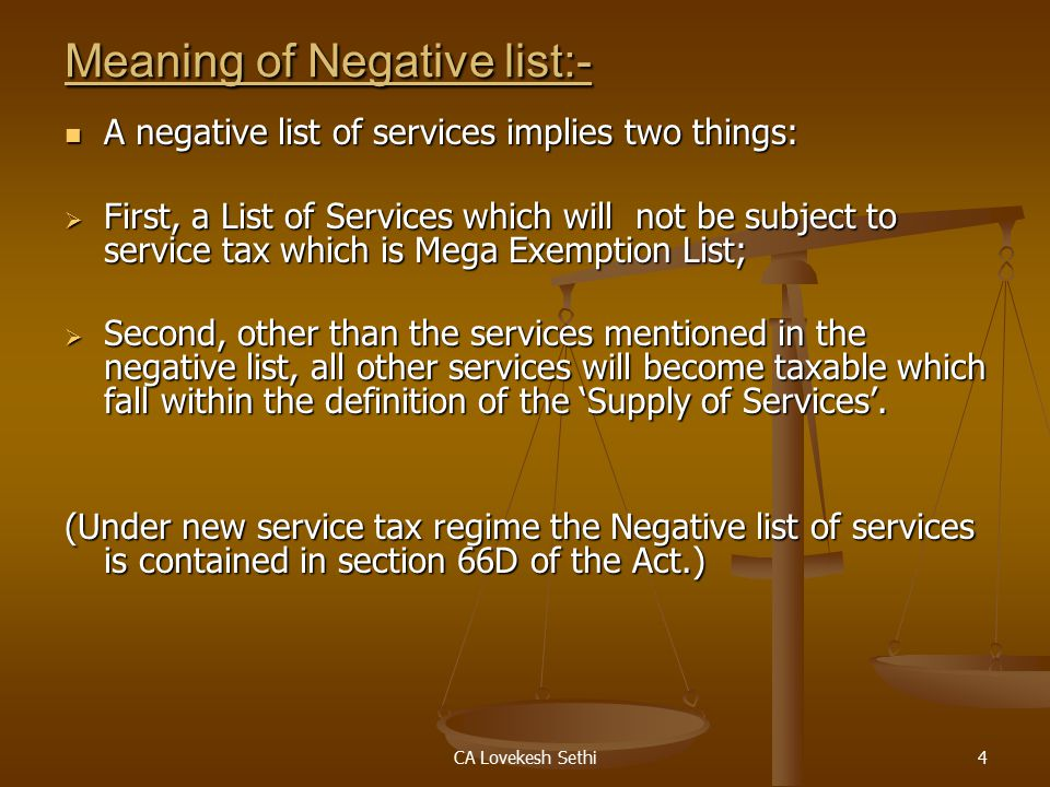 CA Lovekesh Sethi4 Meaning of Negative list:- A negative list of services implies two things: A negative list of services implies two things:  First, a List of Services which will not be subject to service tax which is Mega Exemption List;  Second, other than the services mentioned in the negative list, all other services will become taxable which fall within the definition of the 'Supply of Services'.