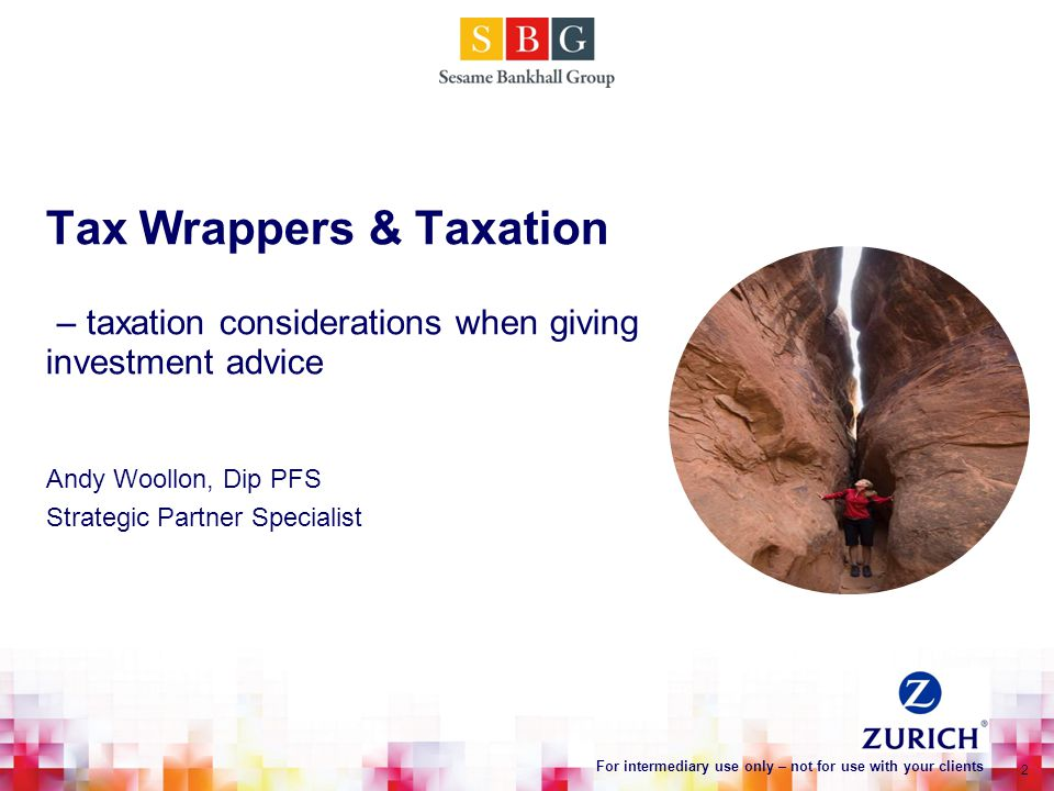 Tax Wrappers & Taxation – taxation considerations when giving investment advice Andy Woollon, Dip PFS Strategic Partner Specialist 2 For intermediary use only – not for use with your clients