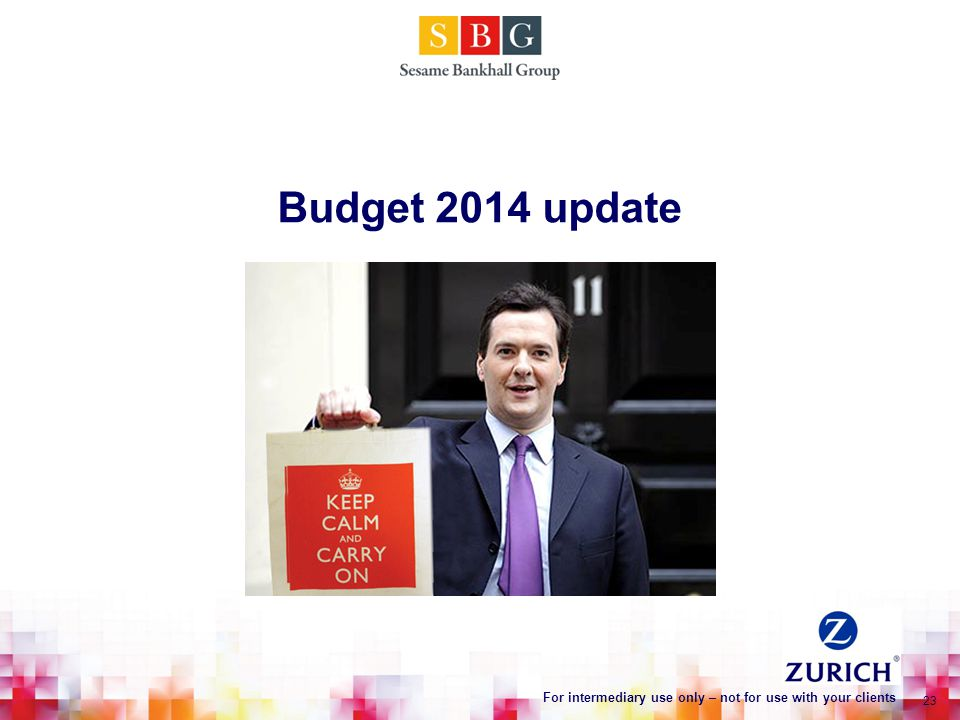 Budget 2014 update 23 For intermediary use only – not for use with your clients