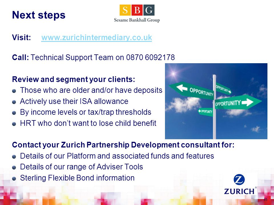 45 Next steps Visit: www.zurichintermediary.co.ukwww.zurichintermediary.co.uk Call: Technical Support Team on 0870 6092178 Review and segment your clients: Those who are older and/or have deposits Actively use their ISA allowance By income levels or tax/trap thresholds HRT who don't want to lose child benefit Contact your Zurich Partnership Development consultant for: Details of our Platform and associated funds and features Details of our range of Adviser Tools Sterling Flexible Bond information