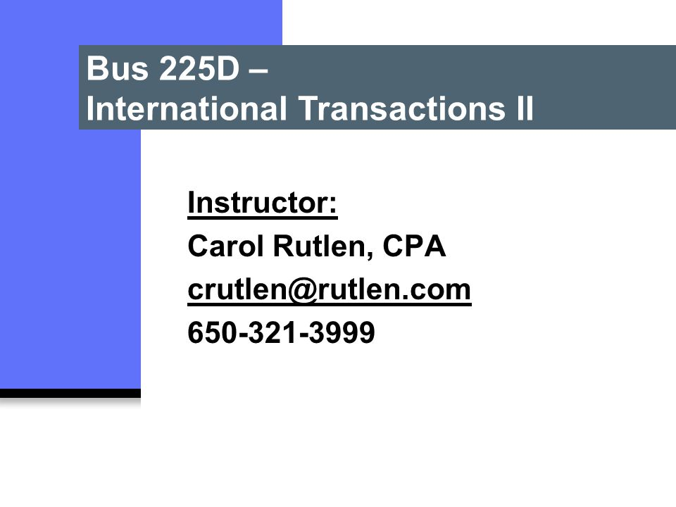 Bus 225D – International Transactions II Instructor: Carol Rutlen, CPA crutlen@rutlen.com 650-321-3999
