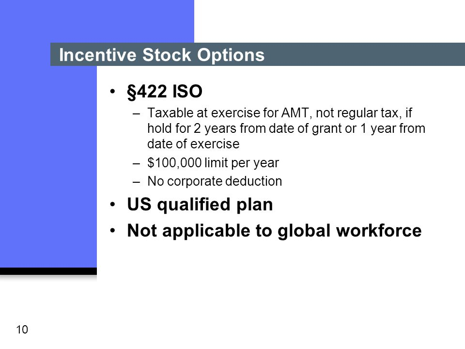 10 Incentive Stock Options §422 ISO –Taxable at exercise for AMT, not regular tax, if hold for 2 years from date of grant or 1 year from date of exercise –$100,000 limit per year –No corporate deduction US qualified plan Not applicable to global workforce