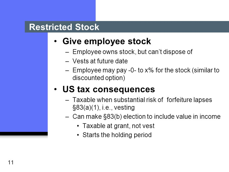 11 Restricted Stock Give employee stock –Employee owns stock, but can't dispose of –Vests at future date –Employee may pay -0- to x% for the stock (similar to discounted option) US tax consequences –Taxable when substantial risk of forfeiture lapses §83(a)(1), i.e., vesting –Can make §83(b) election to include value in income Taxable at grant, not vest Starts the holding period