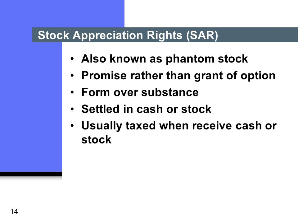 14 Stock Appreciation Rights (SAR) Also known as phantom stock Promise rather than grant of option Form over substance Settled in cash or stock Usually taxed when receive cash or stock
