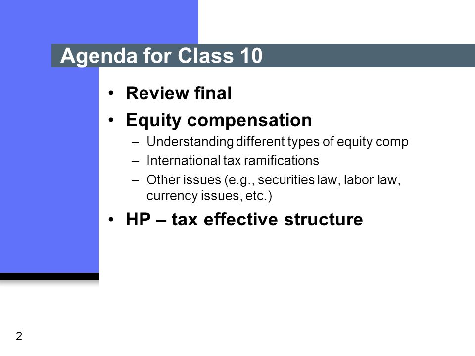 2 Review final Equity compensation –Understanding different types of equity comp –International tax ramifications –Other issues (e.g., securities law, labor law, currency issues, etc.) HP – tax effective structure Agenda for Class 10