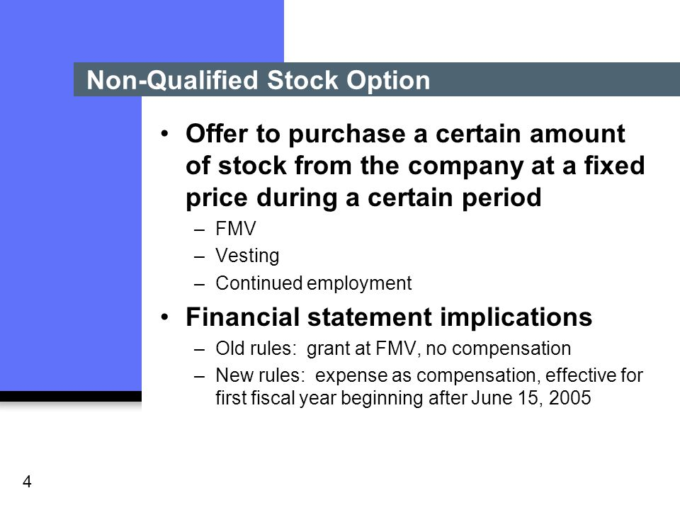 4 Non-Qualified Stock Option Offer to purchase a certain amount of stock from the company at a fixed price during a certain period –FMV –Vesting –Continued employment Financial statement implications –Old rules: grant at FMV, no compensation –New rules: expense as compensation, effective for first fiscal year beginning after June 15, 2005