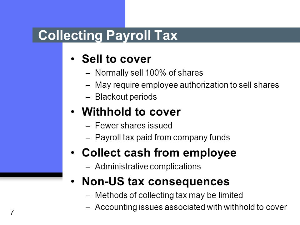 7 Collecting Payroll Tax Sell to cover –Normally sell 100% of shares –May require employee authorization to sell shares –Blackout periods Withhold to cover –Fewer shares issued –Payroll tax paid from company funds Collect cash from employee –Administrative complications Non-US tax consequences –Methods of collecting tax may be limited –Accounting issues associated with withhold to cover