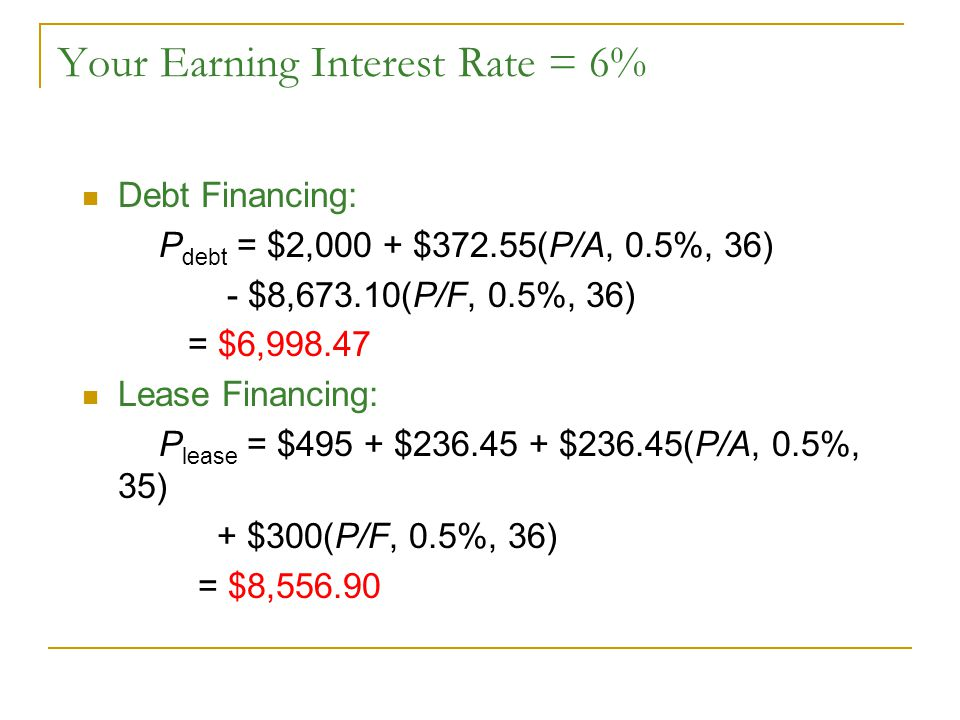 Your Earning Interest Rate = 6% Debt Financing: P debt = $2,000 + $372.55(P/A, 0.5%, 36) - $8,673.10(P/F, 0.5%, 36) = $6,998.47 Lease Financing: P lease = $495 + $236.45 + $236.45(P/A, 0.5%, 35) + $300(P/F, 0.5%, 36) = $8,556.90