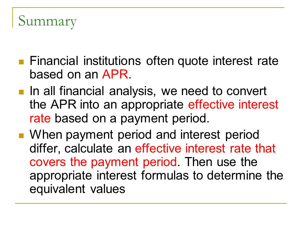 Summary Financial institutions often quote interest rate based on an APR. In all financial analysis, we need to convert the APR into an appropriate ef