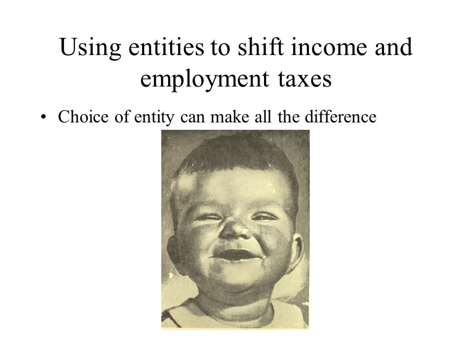 Using entities to shift income and employment taxes Choice of entity can make all the difference