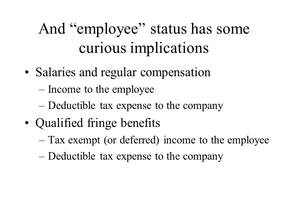 "And ""employee"" status has some curious implications Salaries and regular compensation –Income to the employee –Deductible tax expense to the company Q"