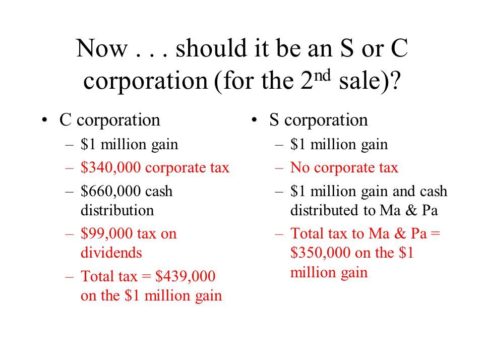 Now... should it be an S or C corporation (for the 2 nd sale)? C corporation –$1 million gain –$340,000 corporate tax –$660,000 cash distribution –$99