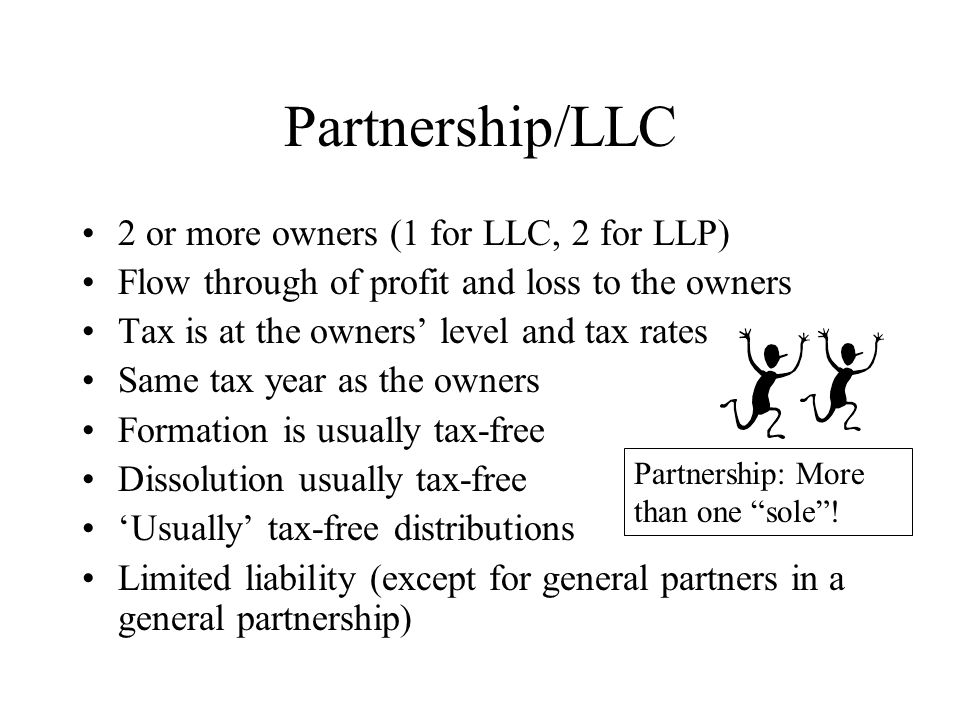 Partnership/LLC 2 or more owners (1 for LLC, 2 for LLP) Flow through of profit and loss to the owners Tax is at the owners' level and tax rates Same t