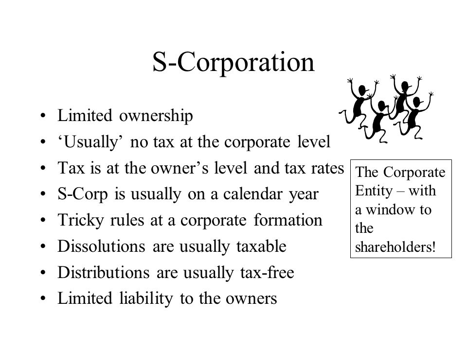 S-Corporation Limited ownership 'Usually' no tax at the corporate level Tax is at the owner's level and tax rates S-Corp is usually on a calendar year