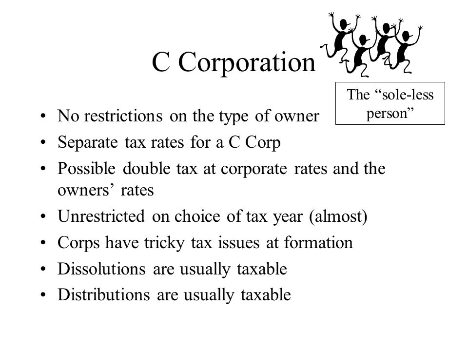 C Corporation No restrictions on the type of owner Separate tax rates for a C Corp Possible double tax at corporate rates and the owners' rates Unrest