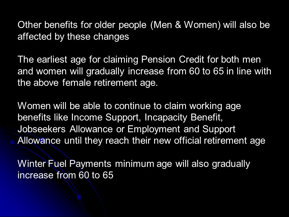 Other benefits for older people (Men & Women) will also be affected by these changes The earliest age for claiming Pension Credit for both men and women will gradually increase from 60 to 65 in line with the above female retirement age.