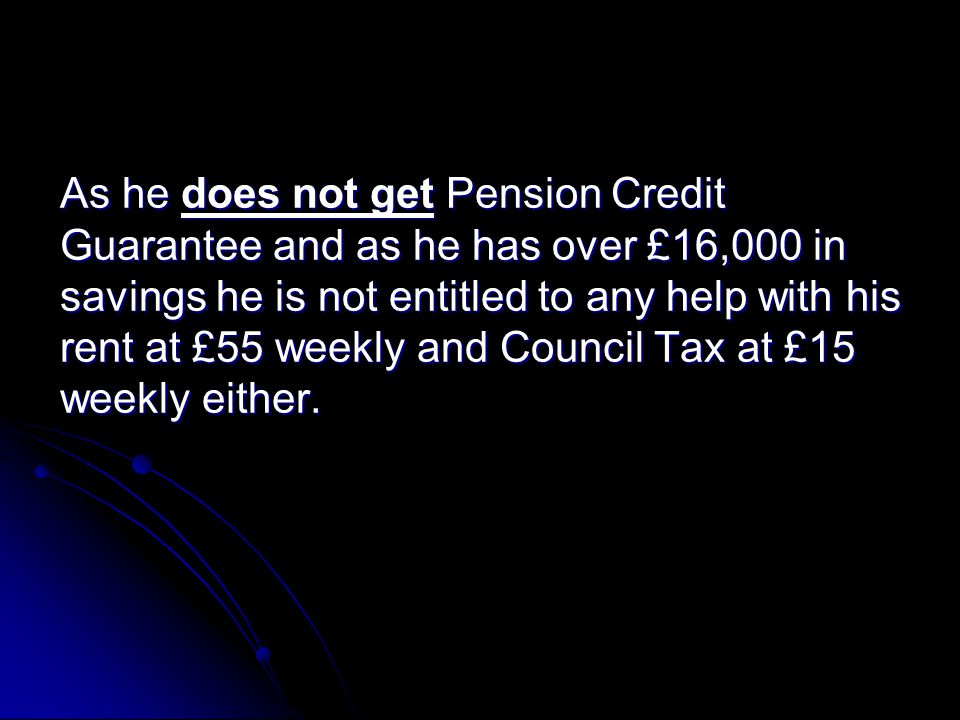 As he does not get Pension Credit Guarantee and as he has over £16,000 in savings he is not entitled to any help with his rent at £55 weekly and Council Tax at £15 weekly either.