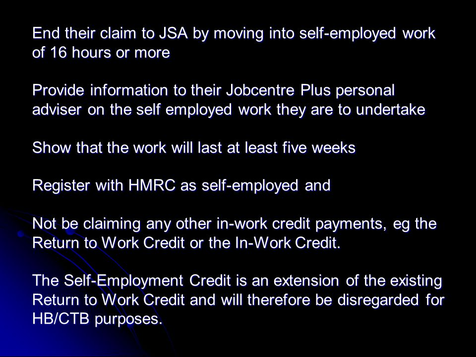 End their claim to JSA by moving into self-employed work of 16 hours or more Provide information to their Jobcentre Plus personal adviser on the self employed work they are to undertake Show that the work will last at least five weeks Register with HMRC as self-employed and Not be claiming any other in-work credit payments, eg the Return to Work Credit or the In-Work Credit.