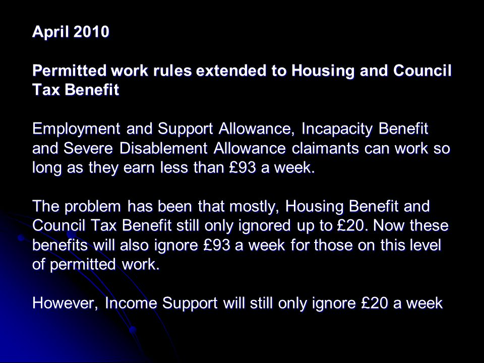 April 2010 Permitted work rules extended to Housing and Council Tax Benefit Employment and Support Allowance, Incapacity Benefit and Severe Disablement Allowance claimants can work so long as they earn less than £93 a week.