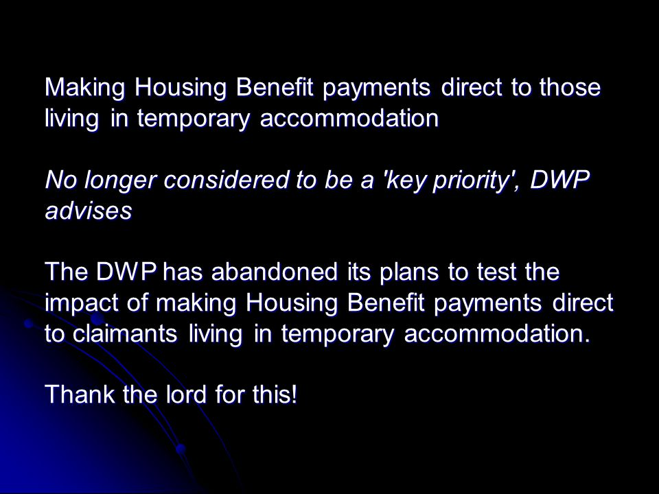 Making Housing Benefit payments direct to those living in temporary accommodation No longer considered to be a key priority , DWP advises The DWP has abandoned its plans to test the impact of making Housing Benefit payments direct to claimants living in temporary accommodation.