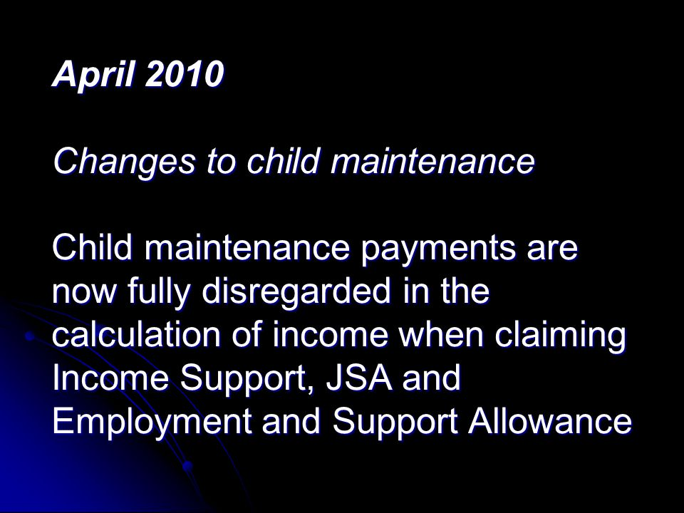 April 2010 Changes to child maintenance Child maintenance payments are now fully disregarded in the calculation of income when claiming Income Support, JSA and Employment and Support Allowance