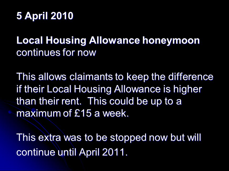 5 April 2010 Local Housing Allowance honeymoon continues for now This allows claimants to keep the difference if their Local Housing Allowance is higher than their rent.