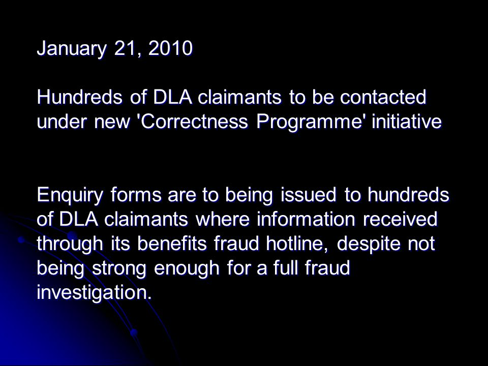 January 21, 2010 Hundreds of DLA claimants to be contacted under new Correctness Programme initiative Enquiry forms are to being issued to hundreds of DLA claimants where information received through its benefits fraud hotline, despite not being strong enough for a full fraud investigation.
