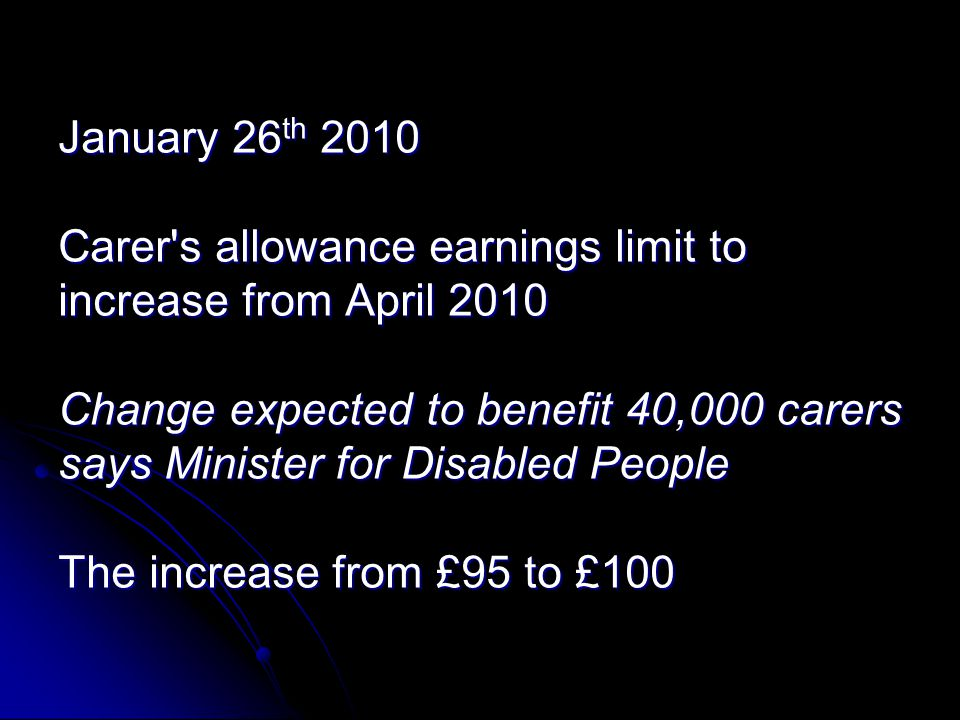 January 26 th 2010 Carer s allowance earnings limit to increase from April 2010 Change expected to benefit 40,000 carers says Minister for Disabled People The increase from £95 to £100