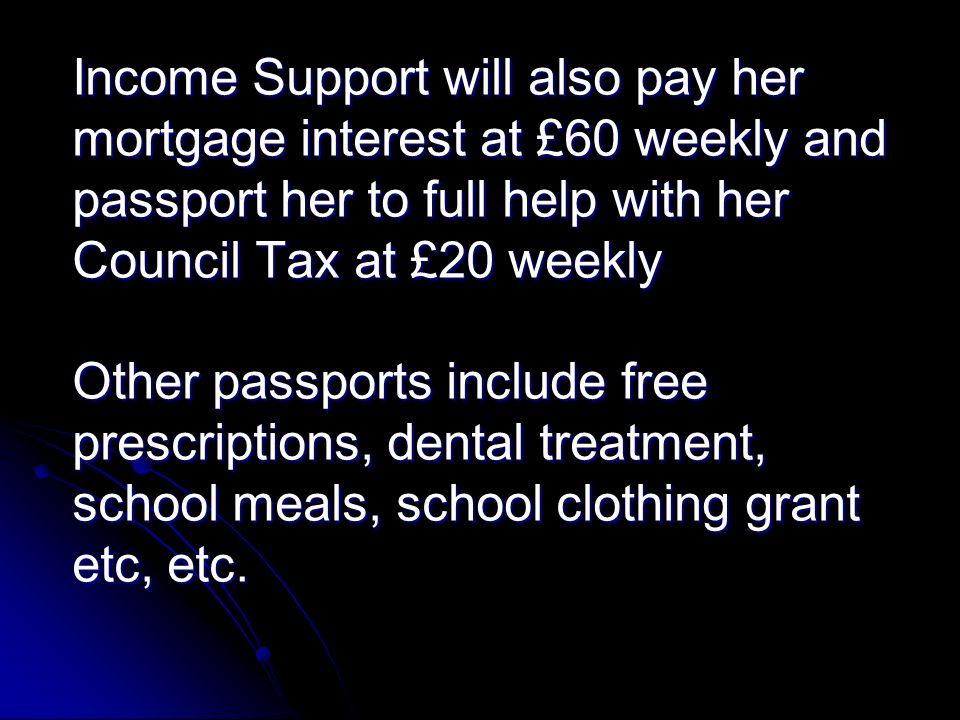 Income Support will also pay her mortgage interest at £60 weekly and passport her to full help with her Council Tax at £20 weekly Other passports include free prescriptions, dental treatment, school meals, school clothing grant etc, etc.