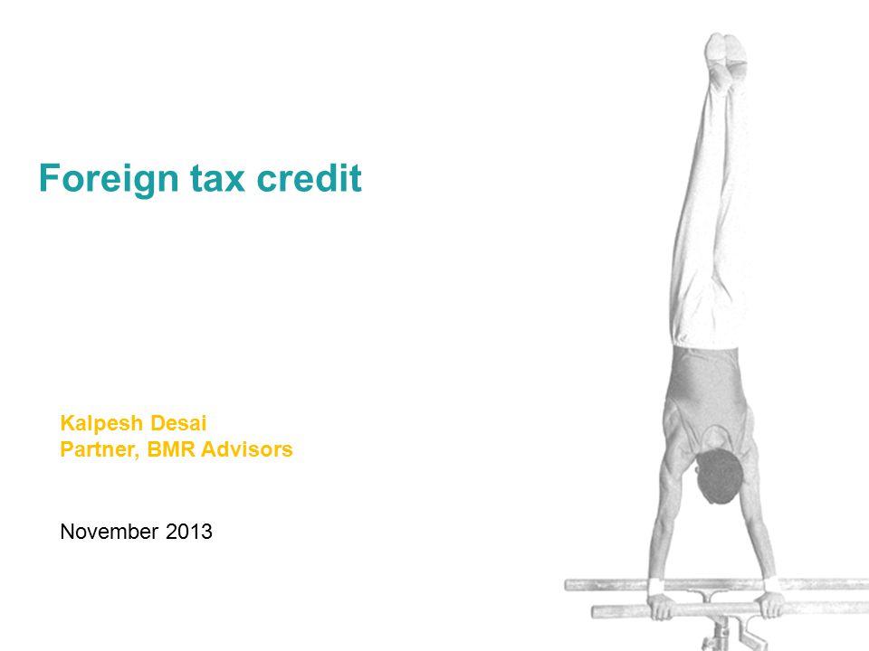November 2013 Foreign tax credit Kalpesh Desai Partner, BMR Advisors