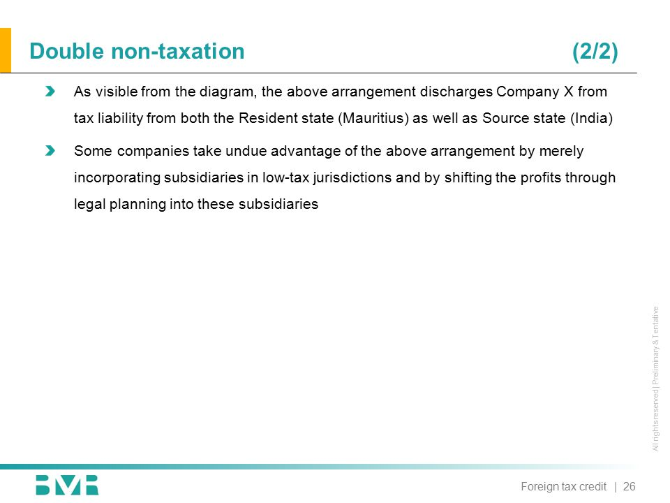 All rights reserved | Preliminary & Tentative As visible from the diagram, the above arrangement discharges Company X from tax liability from both the Resident state (Mauritius) as well as Source state (India) Some companies take undue advantage of the above arrangement by merely incorporating subsidiaries in low-tax jurisdictions and by shifting the profits through legal planning into these subsidiaries | 26Foreign tax credit Double non-taxation (2/2)