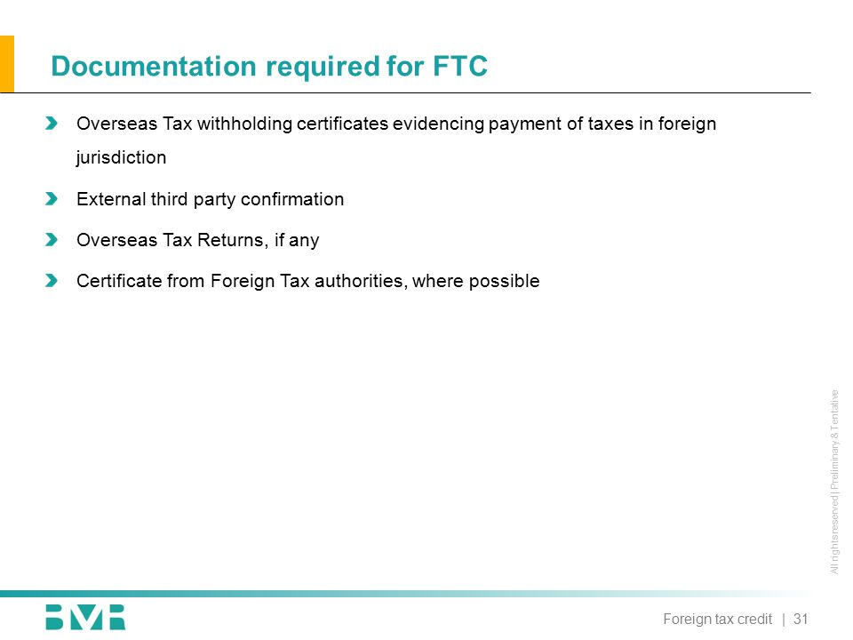 All rights reserved | Preliminary & Tentative Documentation required for FTC Overseas Tax withholding certificates evidencing payment of taxes in foreign jurisdiction External third party confirmation Overseas Tax Returns, if any Certificate from Foreign Tax authorities, where possible | 31Foreign tax credit