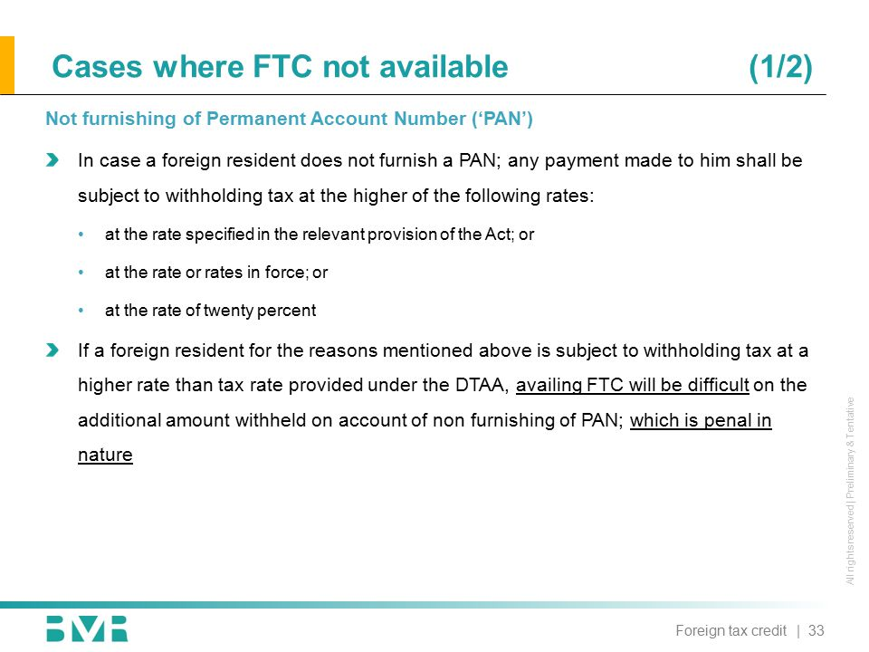 All rights reserved | Preliminary & Tentative Cases where FTC not available (1/2) Not furnishing of Permanent Account Number ('PAN') In case a foreign resident does not furnish a PAN; any payment made to him shall be subject to withholding tax at the higher of the following rates: at the rate specified in the relevant provision of the Act; or at the rate or rates in force; or at the rate of twenty percent If a foreign resident for the reasons mentioned above is subject to withholding tax at a higher rate than tax rate provided under the DTAA, availing FTC will be difficult on the additional amount withheld on account of non furnishing of PAN; which is penal in nature | 33Foreign tax credit