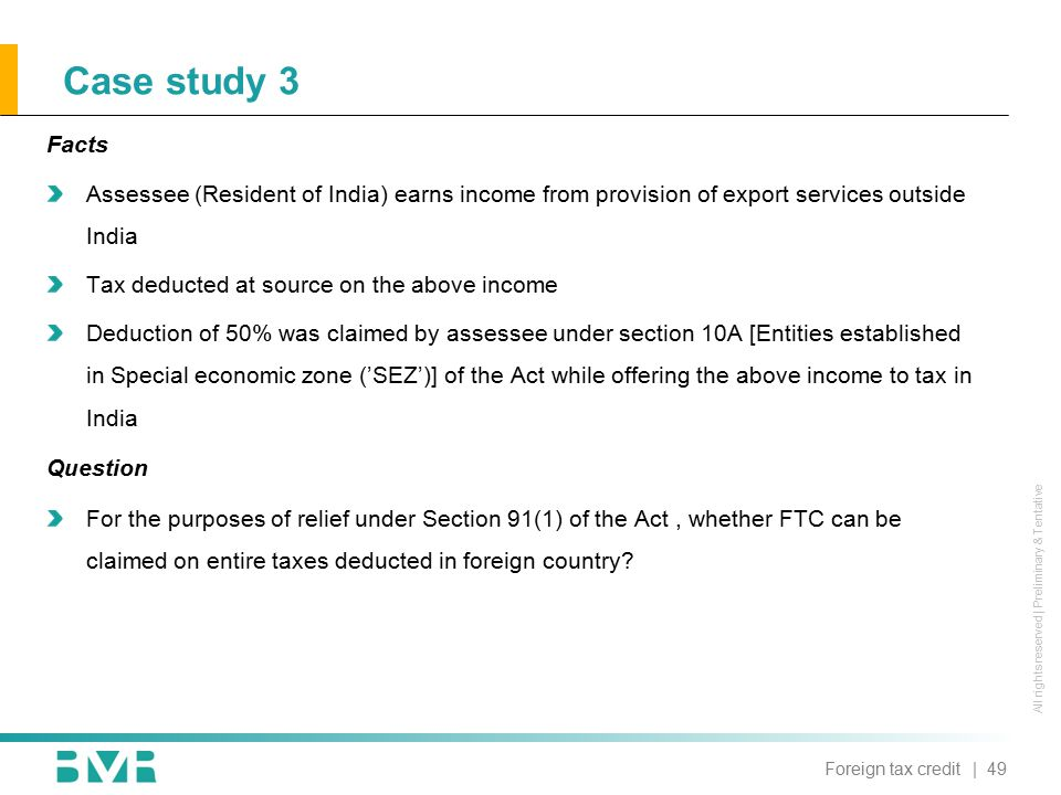 All rights reserved | Preliminary & Tentative Case study 3 Facts Assessee (Resident of India) earns income from provision of export services outside India Tax deducted at source on the above income Deduction of 50% was claimed by assessee under section 10A [Entities established in Special economic zone ('SEZ')] of the Act while offering the above income to tax in India Question For the purposes of relief under Section 91(1) of the Act, whether FTC can be claimed on entire taxes deducted in foreign country.