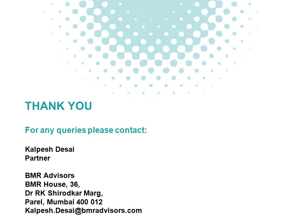 THANK YOU For any queries please contact: Kalpesh Desai Partner BMR Advisors BMR House, 36, Dr RK Shirodkar Marg, Parel, Mumbai 400 012 Kalpesh.Desai@bmradvisors.com