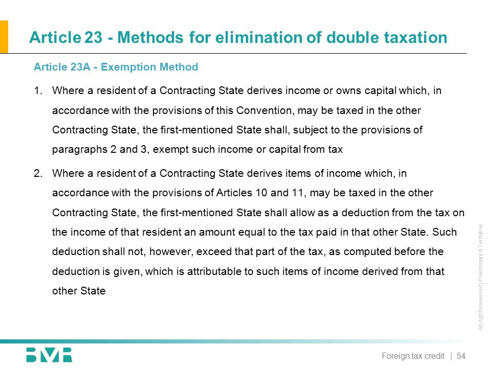 All rights reserved | Preliminary & Tentative Article 23 - Methods for elimination of double taxation Article 23A - Exemption Method 1.Where a resident of a Contracting State derives income or owns capital which, in accordance with the provisions of this Convention, may be taxed in the other Contracting State, the first-mentioned State shall, subject to the provisions of paragraphs 2 and 3, exempt such income or capital from tax 2.Where a resident of a Contracting State derives items of income which, in accordance with the provisions of Articles 10 and 11, may be taxed in the other Contracting State, the first-mentioned State shall allow as a deduction from the tax on the income of that resident an amount equal to the tax paid in that other State.
