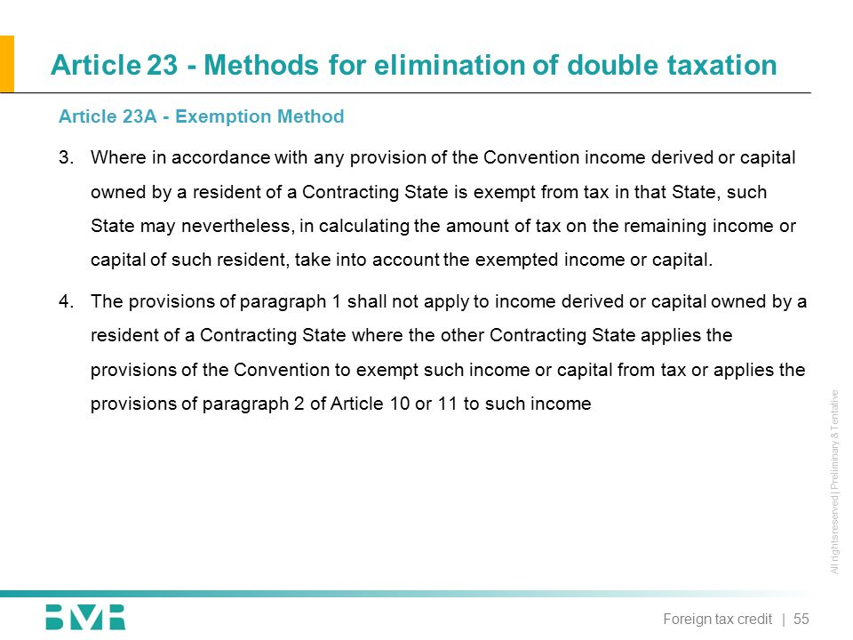 All rights reserved | Preliminary & Tentative Article 23 - Methods for elimination of double taxation Article 23A - Exemption Method 3.Where in accordance with any provision of the Convention income derived or capital owned by a resident of a Contracting State is exempt from tax in that State, such State may nevertheless, in calculating the amount of tax on the remaining income or capital of such resident, take into account the exempted income or capital.