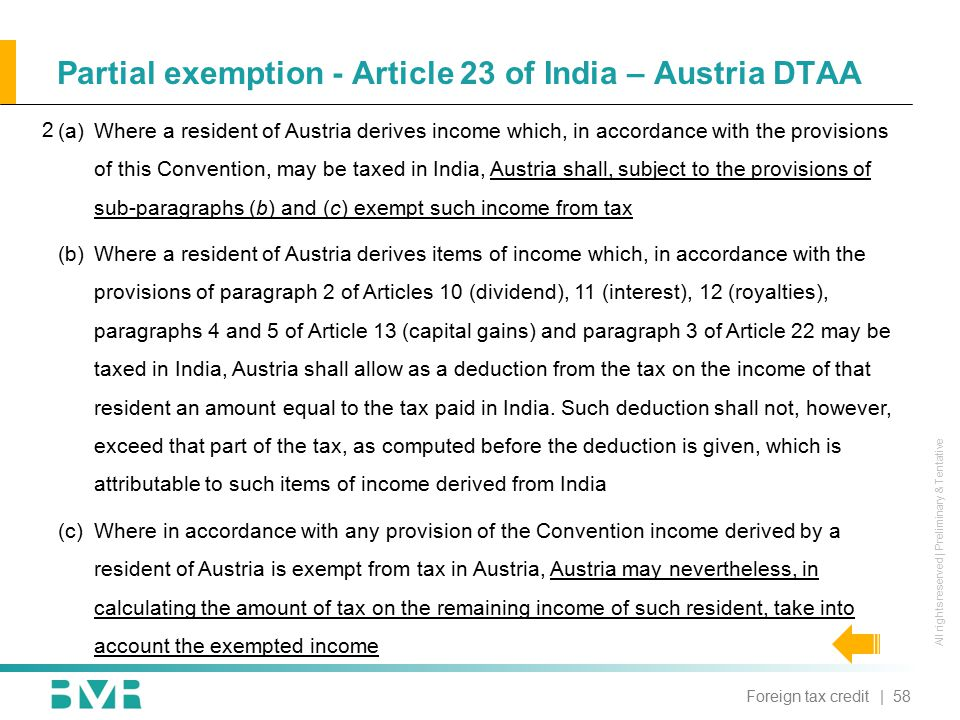 All rights reserved | Preliminary & Tentative Partial exemption - Article 23 of India – Austria DTAA | 58Foreign tax credit  Where a resident of Austria derives income which, in accordance with the provisions of this Convention, may be taxed in India, Austria shall, subject to the provisions of sub-paragraphs (b) and (c) exempt such income from tax (b)Where a resident of Austria derives items of income which, in accordance with the provisions of paragraph 2 of Articles 10 (dividend), 11 (interest), 12 (royalties), paragraphs 4 and 5 of Article 13 (capital gains) and paragraph 3 of Article 22 may be taxed in India, Austria shall allow as a deduction from the tax on the income of that resident an amount equal to the tax paid in India.
