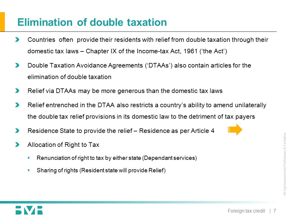 All rights reserved | Preliminary & Tentative Elimination of double taxation Countries often provide their residents with relief from double taxation through their domestic tax laws – Chapter IX of the Income-tax Act, 1961 ('the Act') Double Taxation Avoidance Agreements ('DTAAs') also contain articles for the elimination of double taxation Relief via DTAAs may be more generous than the domestic tax laws Relief entrenched in the DTAA also restricts a country's ability to amend unilaterally the double tax relief provisions in its domestic law to the detriment of tax payers Residence State to provide the relief – Residence as per Article 4 Allocation of Right to Tax  Renunciation of right to tax by either state (Dependant services)  Sharing of rights (Resident state will provide Relief) | 7Foreign tax credit