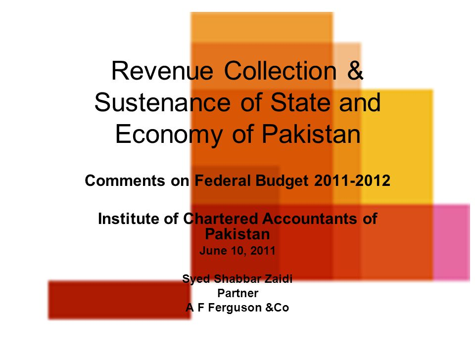 11 Revenue Collection & Sustenance of State and Economy of Pakistan Comments on Federal Budget 2011-2012 Institute of Chartered Accountants of Pakista